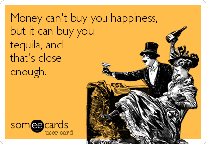 Money can't buy you happiness, but it can buy you tequila, and that's close enough.