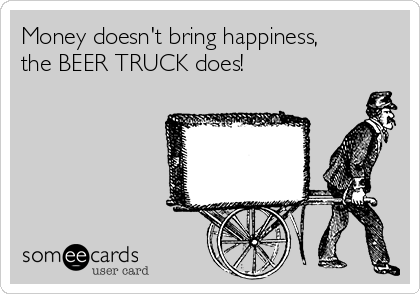 Money doesn't bring happiness, the BEER TRUCK does!