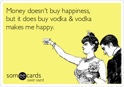 Money doesn't buy happiness, but it does buy vodka & vodka makes me happy.