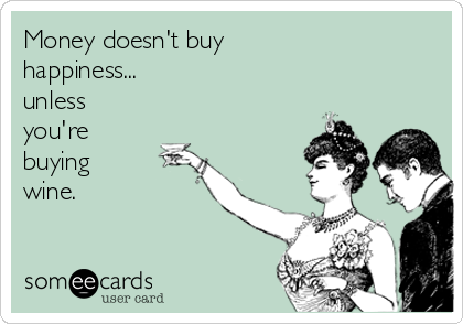 Money doesn't buy happiness... unless you're  buying wine.