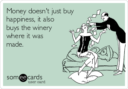 Money doesn't just buy happiness, it also buys the winery where it was made.