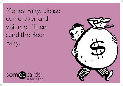 Money Fairy, please come over and visit me.  Then send the Beer Fairy.