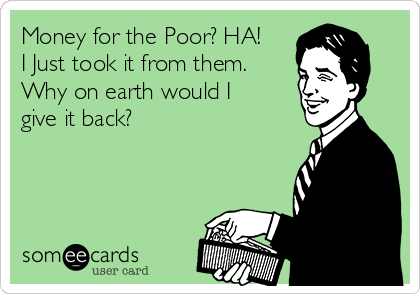 Money for the Poor? HA! I Just took it from them. Why on earth would I give it back?