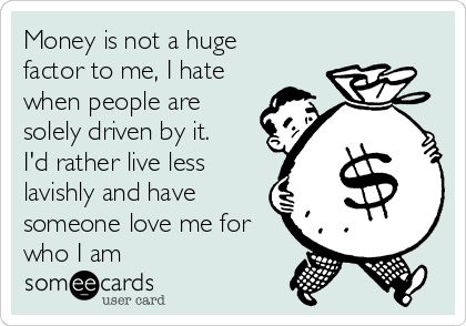 Money Is Not A Huge Factor To Me I Hate When People Are Solely