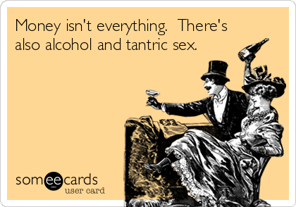 Money isn't everything.  There's also alcohol and tantric sex.