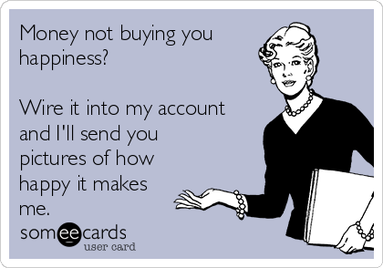 Money not buying you  happiness?   Wire it into my account and I'll send you pictures of how happy it makes me.