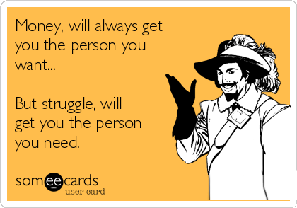 Money, will always get you the person you want...  But struggle, will get you the person you need.