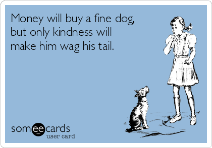 Money will buy a fine dog, but only kindness will make him wag his tail.