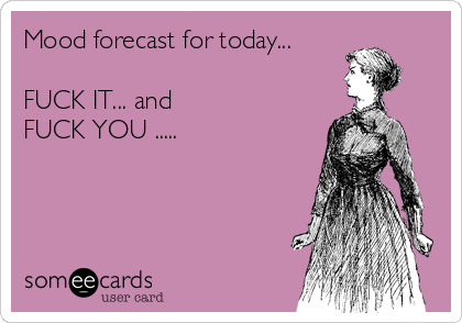 Mood forecast for today...  FUCK IT... and FUCK YOU .....