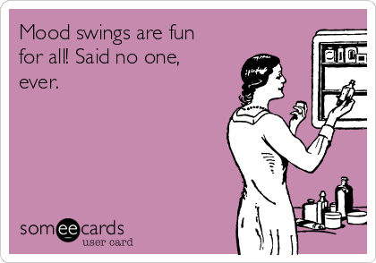 Mood swings are fun for all! Said no one, ever.