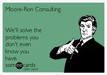Moore-Ron Consulting   We'll solve the problems you don't even know you have.