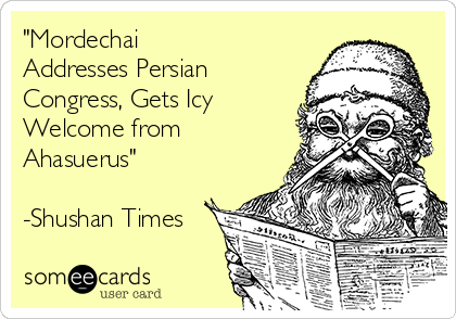 """""""Mordechai Addresses Persian Congress, Gets Icy Welcome from Ahasuerus""""  -Shushan Times"""