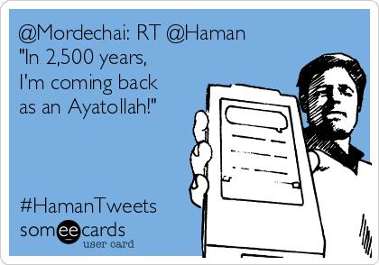 "@Mordechai: RT @Haman ""In 2,500 years, I'm coming back as an Ayatollah!""    #HamanTweets"