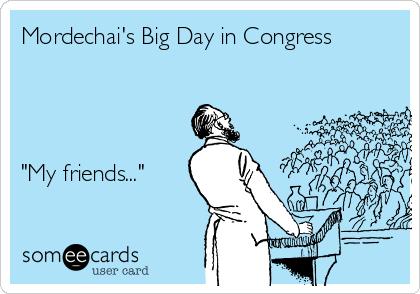"Mordechai's Big Day in Congress     ""My friends..."""