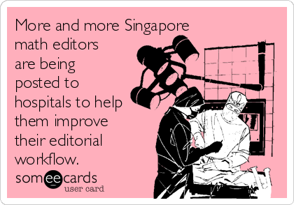 More and more Singapore math editors are being posted to hospitals to help them improve their editorial workflow.