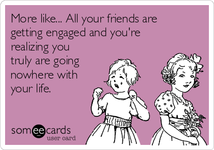 More like... All your friends are getting engaged and you're realizing you truly are going  nowhere with your life.