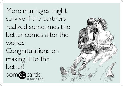 More marriages might survive if the partners realized sometimes the better comes after the worse. Congratulations on making it to the better!
