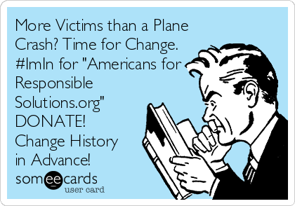 """More Victims than a Plane Crash? Time for Change. #ImIn for """"Americans for Responsible Solutions.org"""" DONATE! Change History in Advance!"""