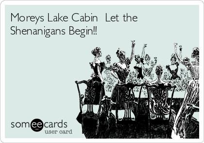 Moreys Lake Cabin  Let the Shenanigans Begin!!