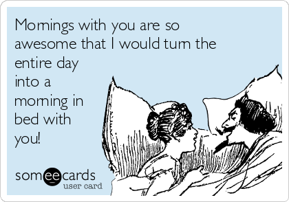 Mornings with you are so awesome that I would turn the entire day into a morning in bed with you!