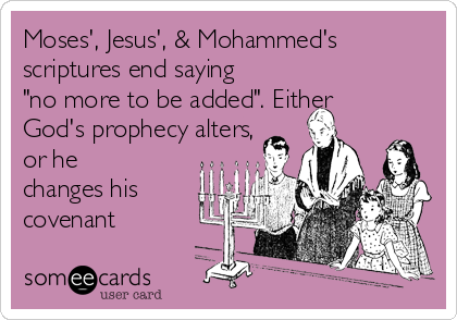"Moses', Jesus', & Mohammed's scriptures end saying ""no more to be added"". Either God's prophecy alters, or he changes his covenant"