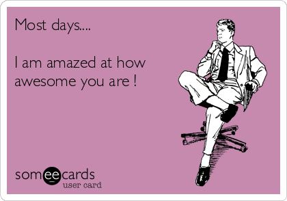 Most days....  I am amazed at how awesome you are !