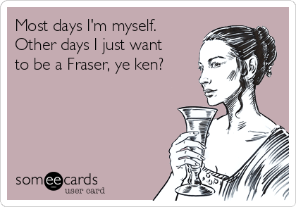 Most days I'm myself. Other days I just want to be a Fraser, ye ken?