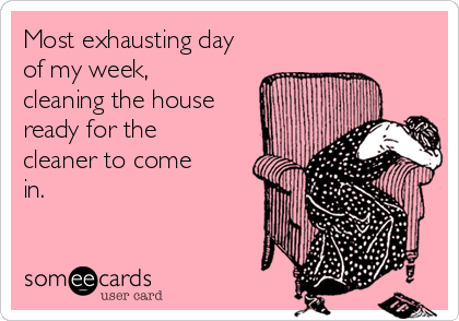 Most exhausting day of my week, cleaning the house ready for the cleaner to come in.