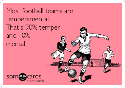 Most football teams are temperamental. That's 90% temper and 10% mental.