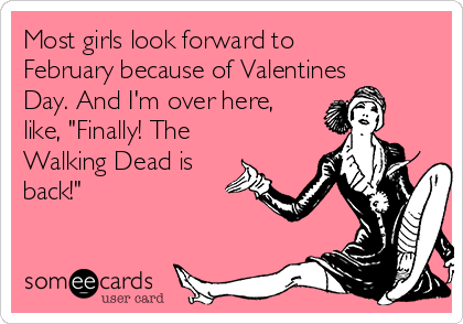 """Most girls look forward to February because of Valentines Day. And I'm over here, like, """"Finally! The Walking Dead is back!"""""""