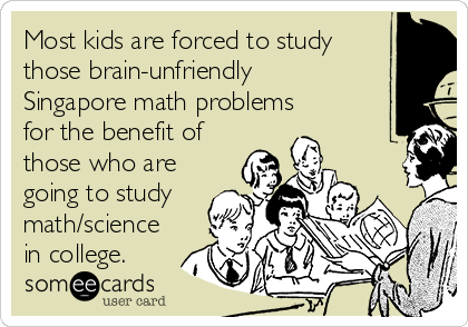 Most kids are forced to study those brain-unfriendly Singapore math problems for the benefit of those who are going to study math/science in college.