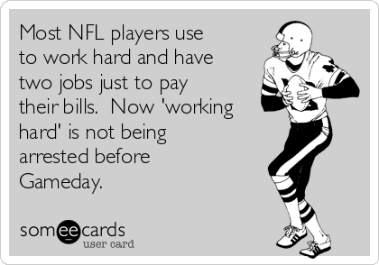 Most NFL players use to work hard and have two jobs just to pay their bills.  Now 'working hard' is not being arrested before Gameday.