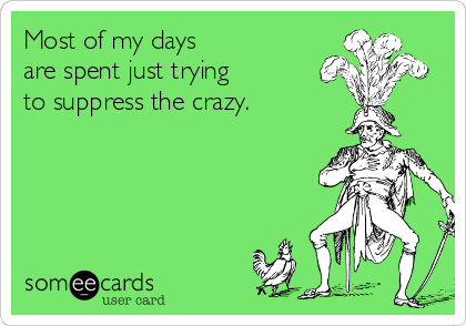 Most of my days  are spent just trying  to suppress the crazy.