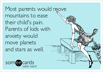 Most parents would move mountains to ease their child's pain. Parents of kids with anxiety would move planets and stars as well.