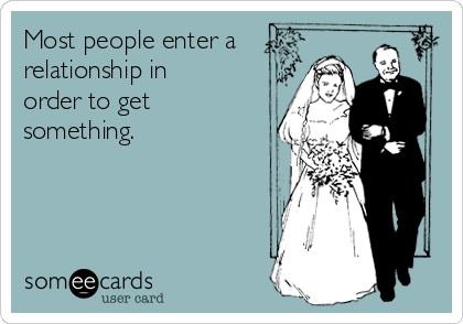 Most people enter a relationship in order to get something.