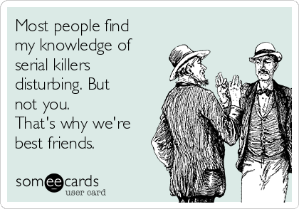 Most people find my knowledge of serial killers disturbing. But not you. That's why we're best friends.