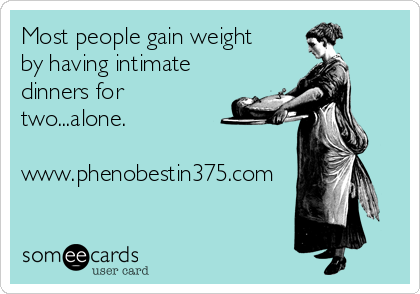 Most people gain weight by having intimate dinners for two...alone.  www.phenobestin375.com