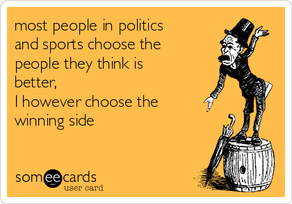 most people in politics and sports choose the people they think is better,  I however choose the winning side