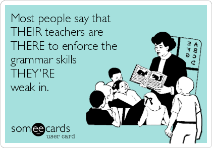 Most people say that THEIR teachers are THERE to enforce the grammar skills THEY'RE weak in.