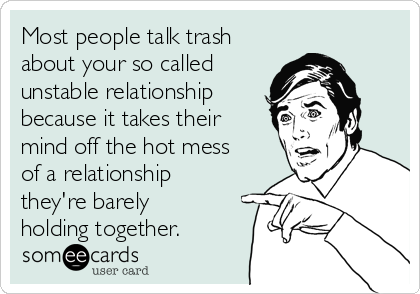 Most people talk trash about your so called unstable relationship because it takes their mind off the hot mess of a relationship they're barely holding together.