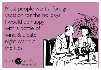 Most people want a foreign vacation for the holidays. I would be happy with a bottle of wine & a date night without the kids.