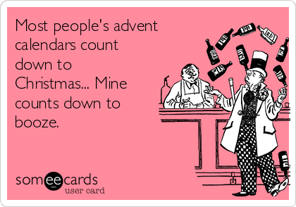 Most people's advent calendars count down to Christmas... Mine counts down to booze.