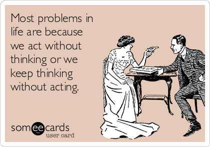 Most problems in life are because we act without thinking or we keep thinking  without acting.