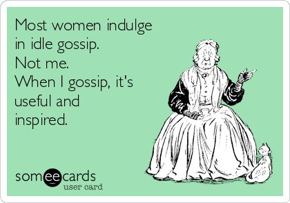 Most women indulge in idle gossip.  Not me.  When I gossip, it's useful and inspired.