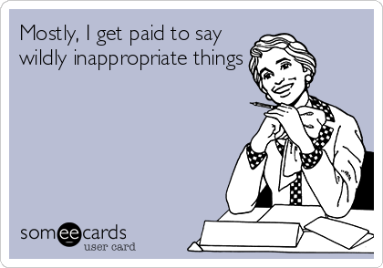 Mostly, I get paid to say wildly inappropriate things