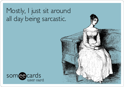 Mostly, I just sit around all day being sarcastic.