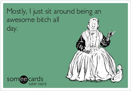 Mostly, I just sit around being an awesome bitch all day.