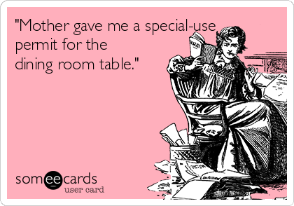 """Mother gave me a special-use permit for the dining room table."""