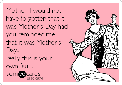 Mother. I would not have forgotten that it was Mother's Day had you reminded me that it was Mother's Day... really this is your own fault.