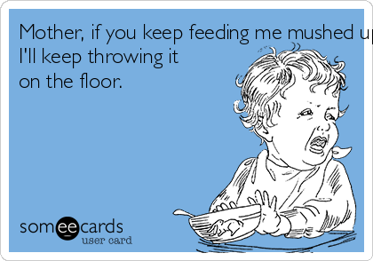 Mother, if you keep feeding me mushed up slop  I'll keep throwing it  on the floor.
